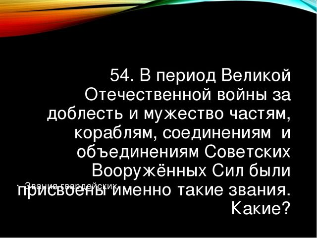 54. В период Великой Отечественной войны за доблесть и мужество частям, кораб...