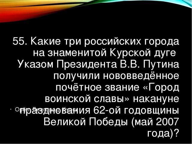 55. Какие три российских города на знаменитой Курской дуге Указом Президента...