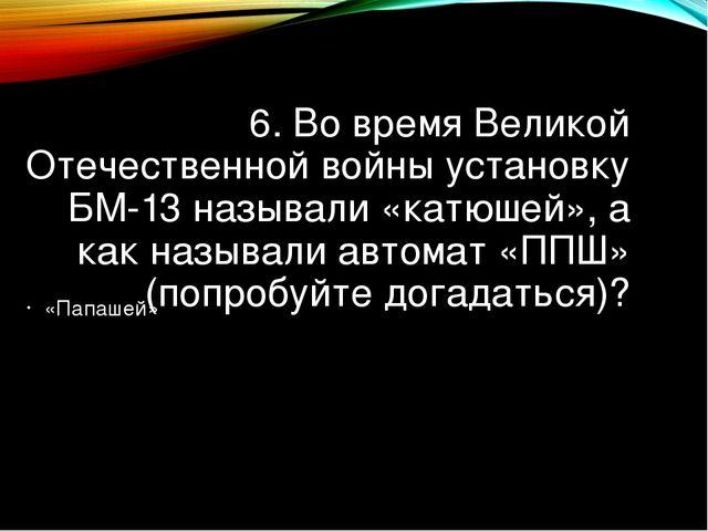 6. Во время Великой Отечественной войны установку БМ-13 называли «катюшей», а...