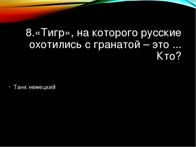 8.«Тигр», на которого русские охотились с гранатой – это ... Кто? Танк немецк...