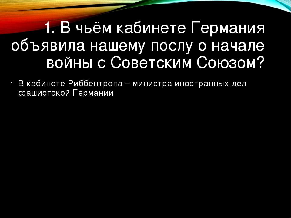 1. В чьём кабинете Германия объявила нашему послу о начале войны с Советским...