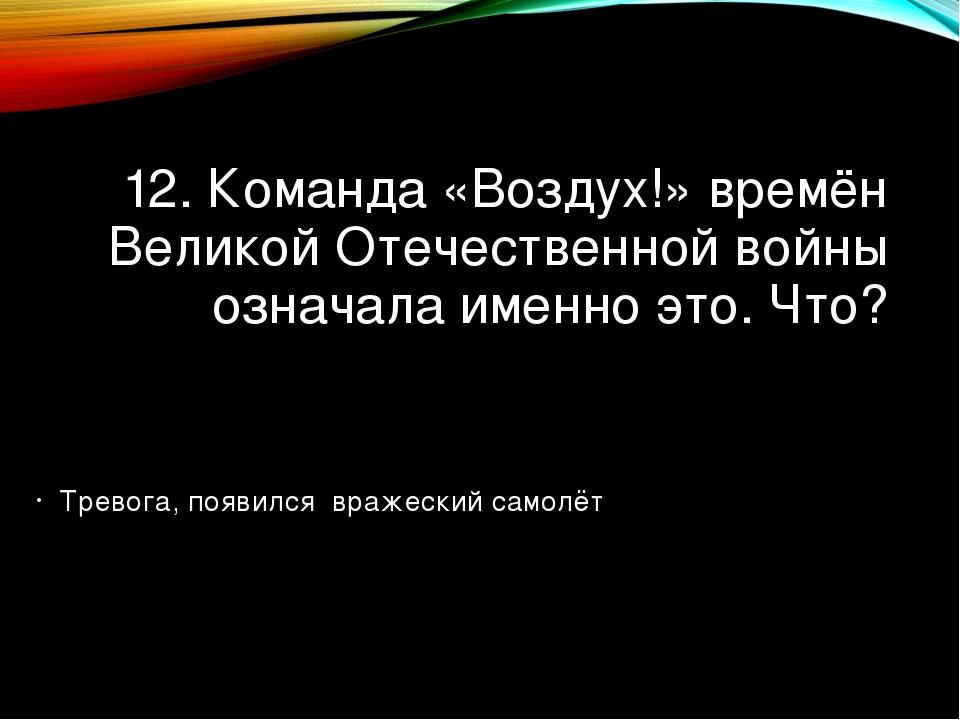 12. Команда «Воздух!» времён Великой Отечественной войны означала именно это....
