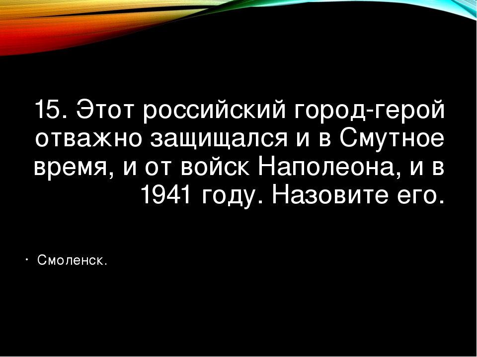 15. Этот российский город-герой отважно защищался и в Смутное время, и от вой...