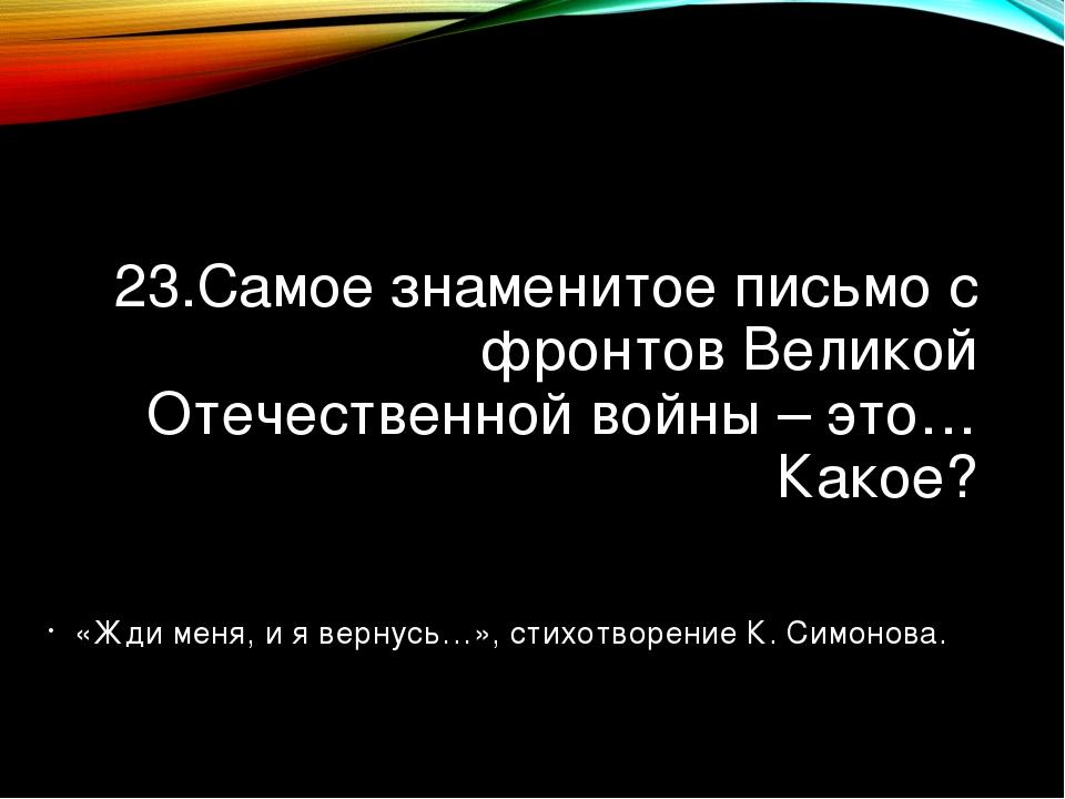 23.Самое знаменитое письмо с фронтов Великой Отечественной войны – это… Какое...