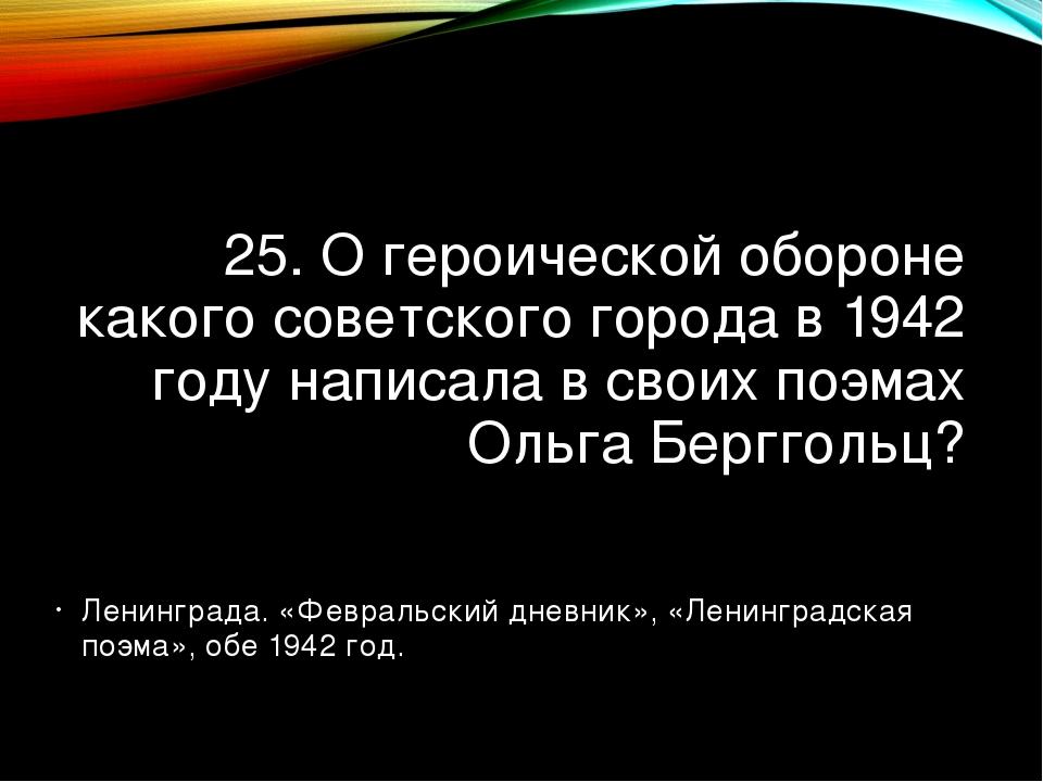 25. О героической обороне какого советского города в 1942 году написала в сво...