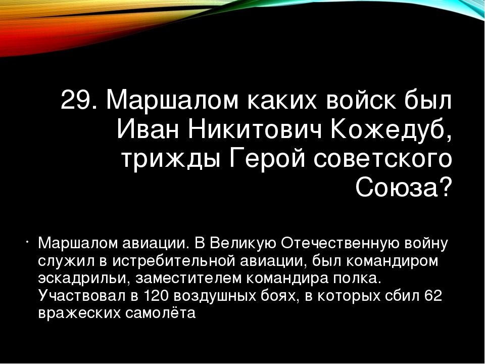 29. Маршалом каких войск был Иван Никитович Кожедуб, трижды Герой советского...