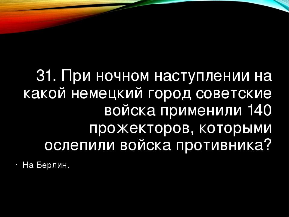 31. При ночном наступлении на какой немецкий город советские войска применили...