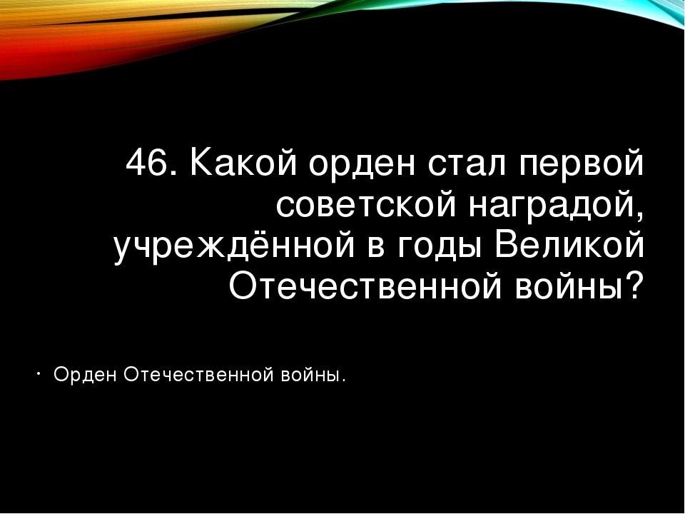 46. Какой орден стал первой советской наградой, учреждённой в годы Великой От...