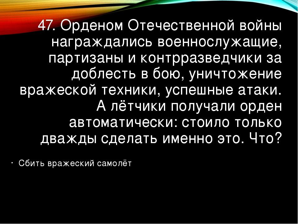 47. Орденом Отечественной войны награждались военнослужащие, партизаны и конт...