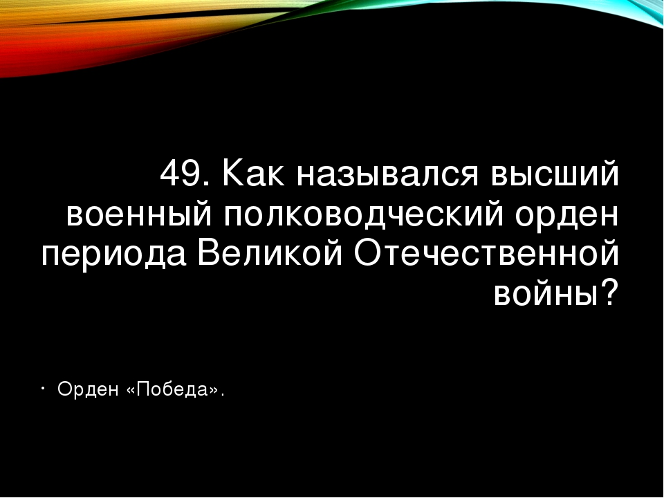 49. Как назывался высший военный полководческий орден периода Великой Отечест...