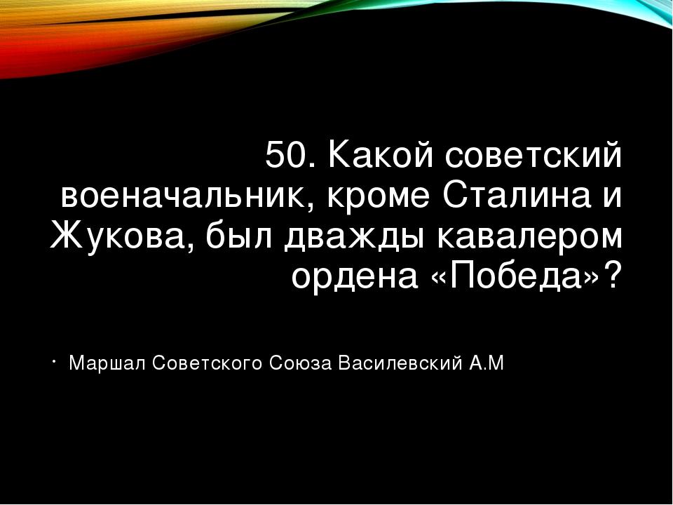 50. Какой советский военачальник, кроме Сталина и Жукова, был дважды кавалеро...