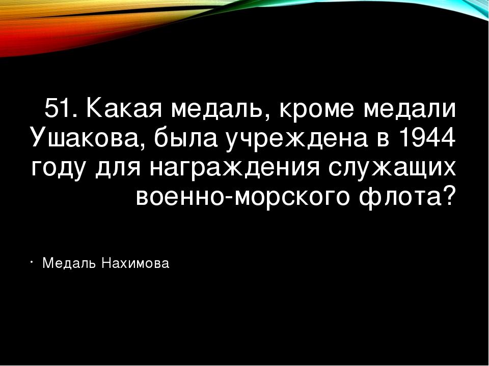 51. Какая медаль, кроме медали Ушакова, была учреждена в 1944 году для награж...