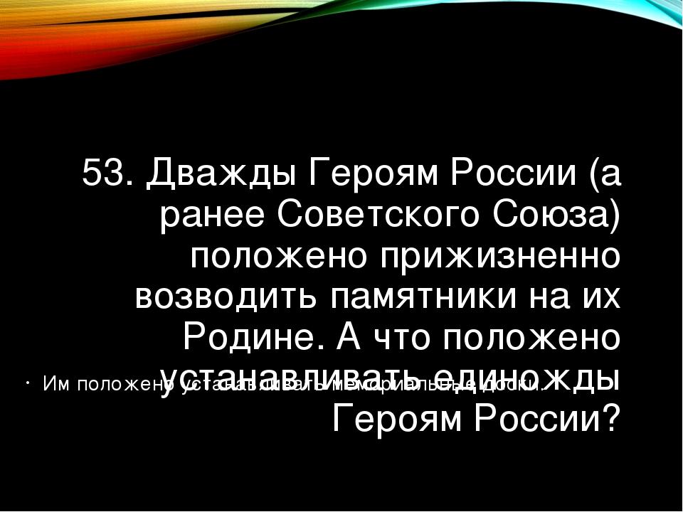 53. Дважды Героям России (а ранее Советского Союза) положено прижизненно возв...