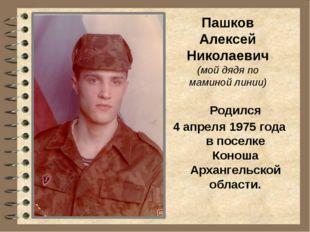 Пашков Алексей Николаевич (мой дядя по маминой линии) Родился 4 апреля 1975 г