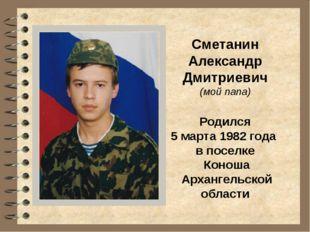Сметанин Александр Дмитриевич (мой папа) Родился 5 марта 1982 года в поселке