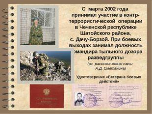 С марта 2002 года принимал участие в контр- террористической операции в Чечен