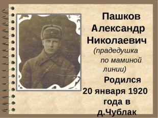 Пашков Александр Николаевич (прадедушка по маминой линии) Родился 20 января