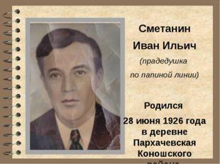 Сметанин Иван Ильич (прадедушка по папиной линии) Родился 28 июня 1926 года в