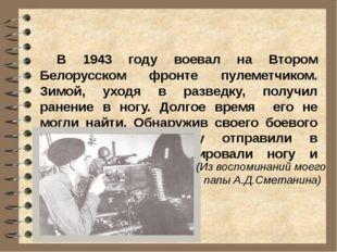 В 1943 году воевал на Втором Белорусском фронте пулеметчиком. Зимой, уходя в