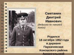 Сметанин Дмитрий Иванович (дедушка по папиной линии) Родился 18 октября 1952
