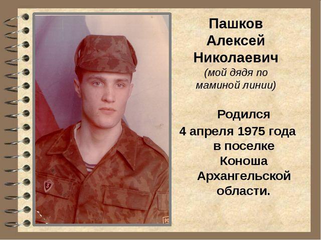 Пашков Алексей Николаевич (мой дядя по маминой линии) Родился 4 апреля 1975 г...