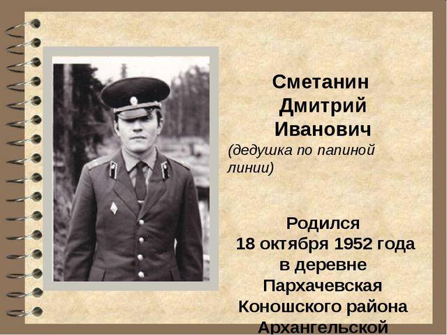 Сметанин Дмитрий Иванович (дедушка по папиной линии) Родился 18 октября 1952...