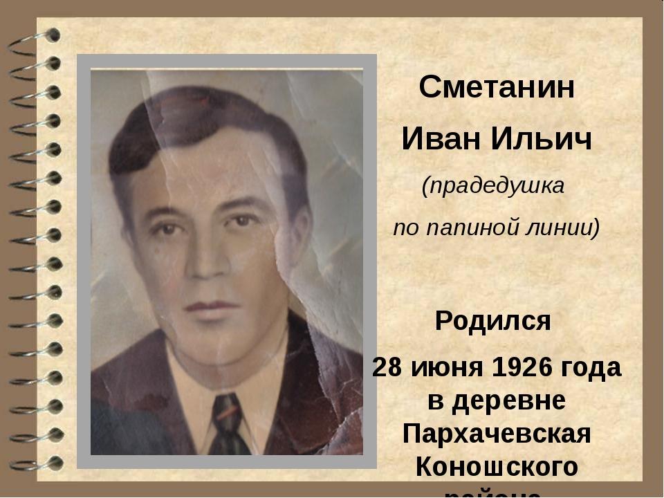 Сметанин Иван Ильич (прадедушка по папиной линии) Родился 28 июня 1926 года в...