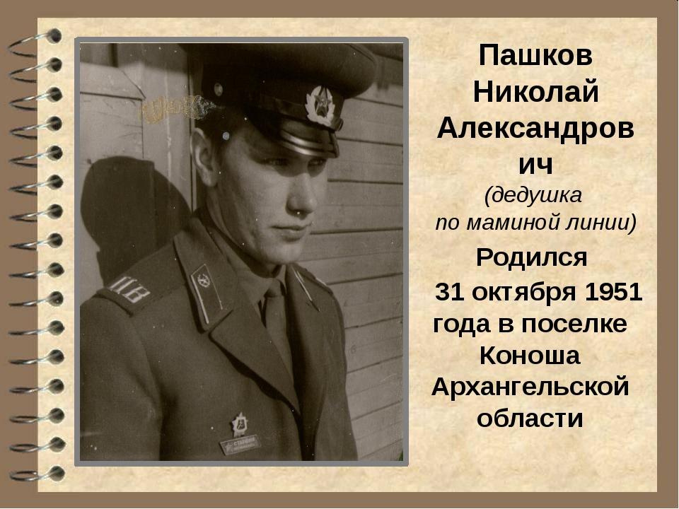 Пашков Николай Александрович (дедушка по маминой линии) Родился 31 октября 19...