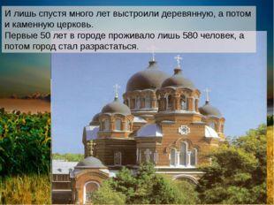 И лишь спустя много лет выстроили деревянную, а потом и каменную церковь. Пер