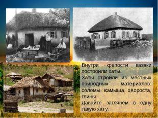 Внутри крепости казаки построили хаты. Хаты строили из местных природных мат