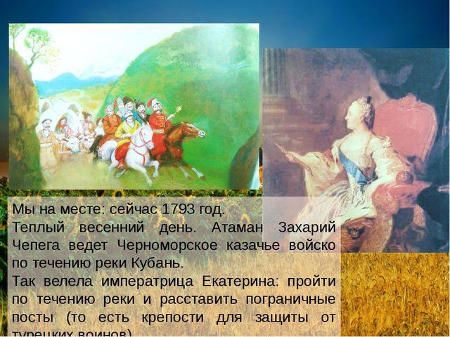 Мы на месте: сейчас 1793 год. Теплый весенний день. Атаман Захарий Чепега вед...