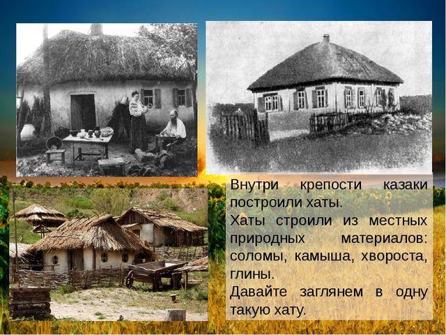 Внутри крепости казаки построили хаты. Хаты строили из местных природных мат...