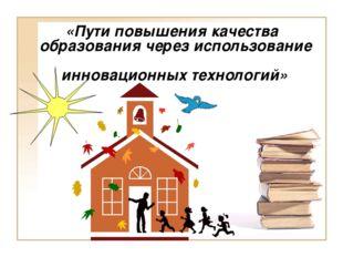 «Пути повышения качества образования через использование инновационных техно