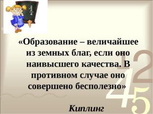 «Образование – величайшее из земных благ, если оно наивысшего качества. В про