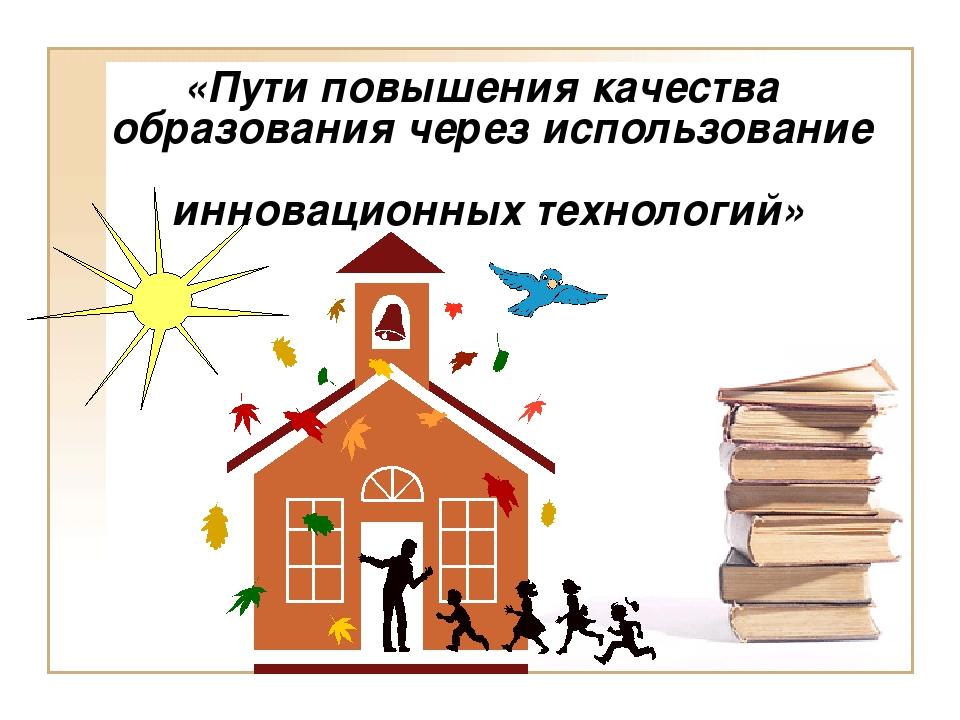 «Пути повышения качества образования через использование инновационных техно...