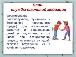 Цель службы школьной медиации формирование благополучного, гуманного и безоп
