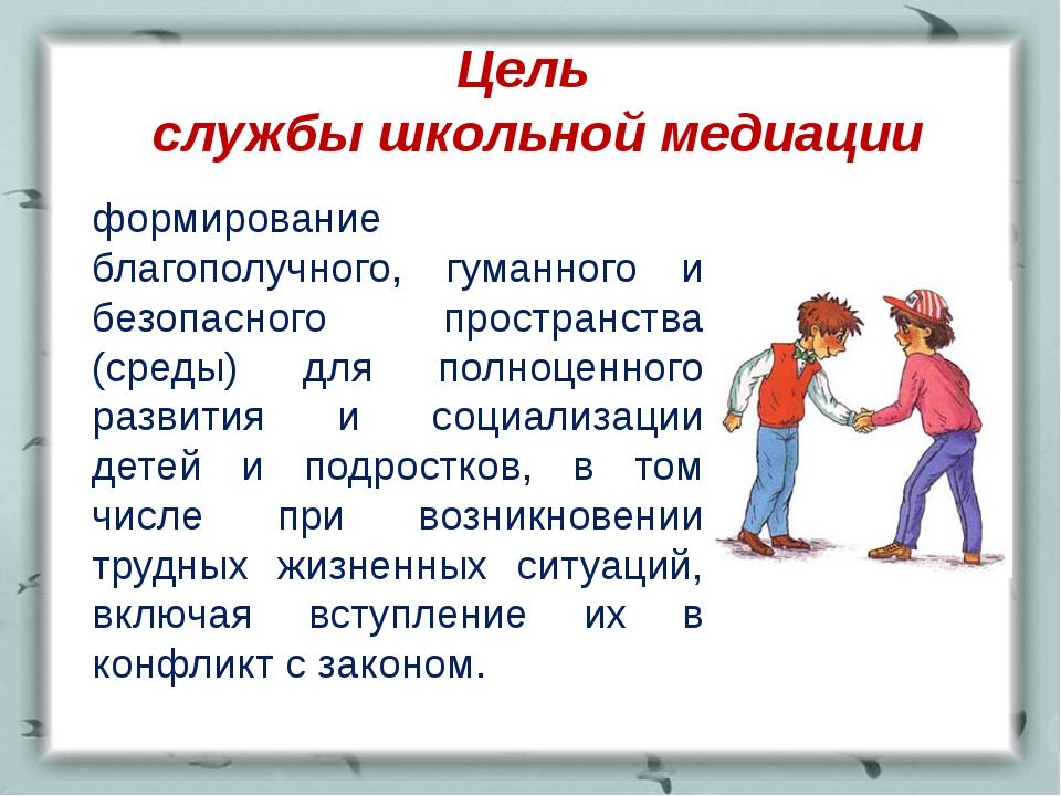 Цель службы школьной медиации формирование благополучного, гуманного и безоп...