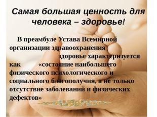 Самая большая ценность для человека – здоровье! В преамбуле Устава Всемирной