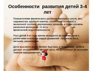 Особенности развития детей 3-4 лет Показателями физического развития являются