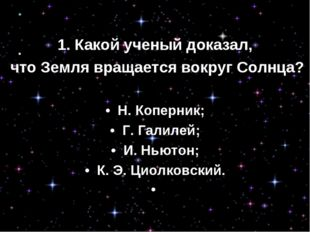 1. Какой ученый доказал, что Земля вращается вокруг Солнца? • Н. Коперник; •