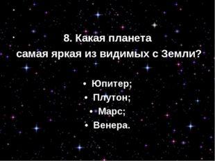 8. Какая планета самая яркая из видимых с Земли? • Юпитер; • Плутон; • Мар
