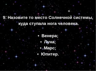 9. Назовите то место Солнечной системы, куда ступала нога человека. • Венера