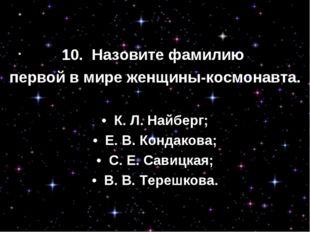 10. Назовите фамилию первой в мире женщины-космонавта. • К. Л. Найберг; •