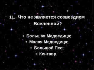 11. Что не является созвездием Вселенной? • Большая Медведица; • Малая Мед