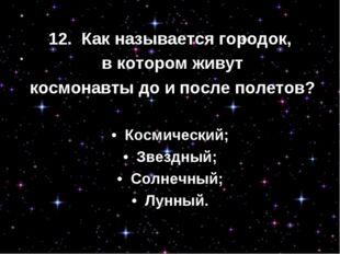 12. Как называется городок, в котором живут космонавты до и после полетов? •