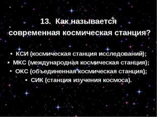 13. Как называется современная космическая станция? • КСИ (космическая стан