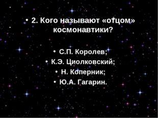 2.Кого называют «отцом» космонавтики? С.П. Королев; К.Э. Циолковский; Н. Копе
