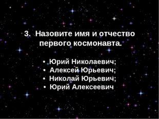 3. Назовите имя и отчество первого космонавта. • Юрий Николаевич; • Алексе