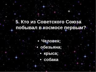 3. Кто побывал в космосе первым? • Человек; • обезьяна; • крыса; • собака