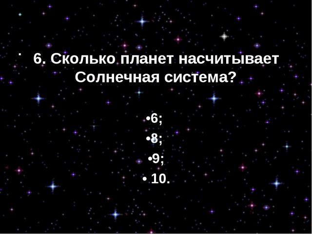 6. Сколько планет насчитывает Солнечная система? •6; •8; •9; • 10.